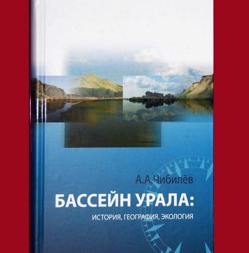 А. А. Чибилёв. Бассейн Урала: история, география, экология